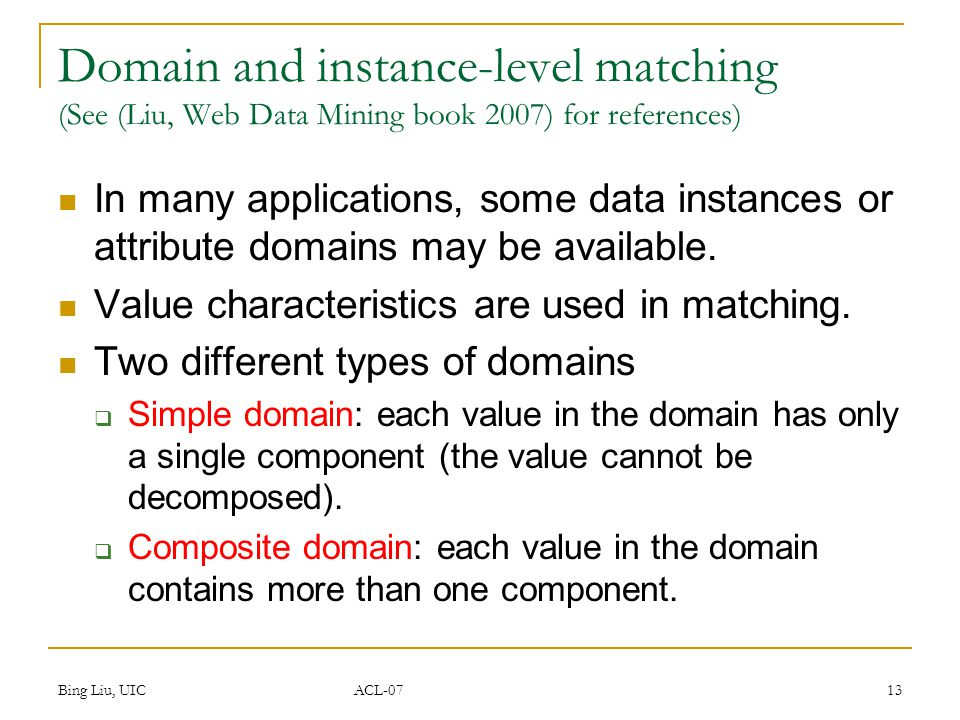 Bing Liu, UIC ACL-07 13 Domain and instance-level matching (See (Liu, Web Data Mining book 2007) for references) In many applications, some data instances or attribute domains may be available.