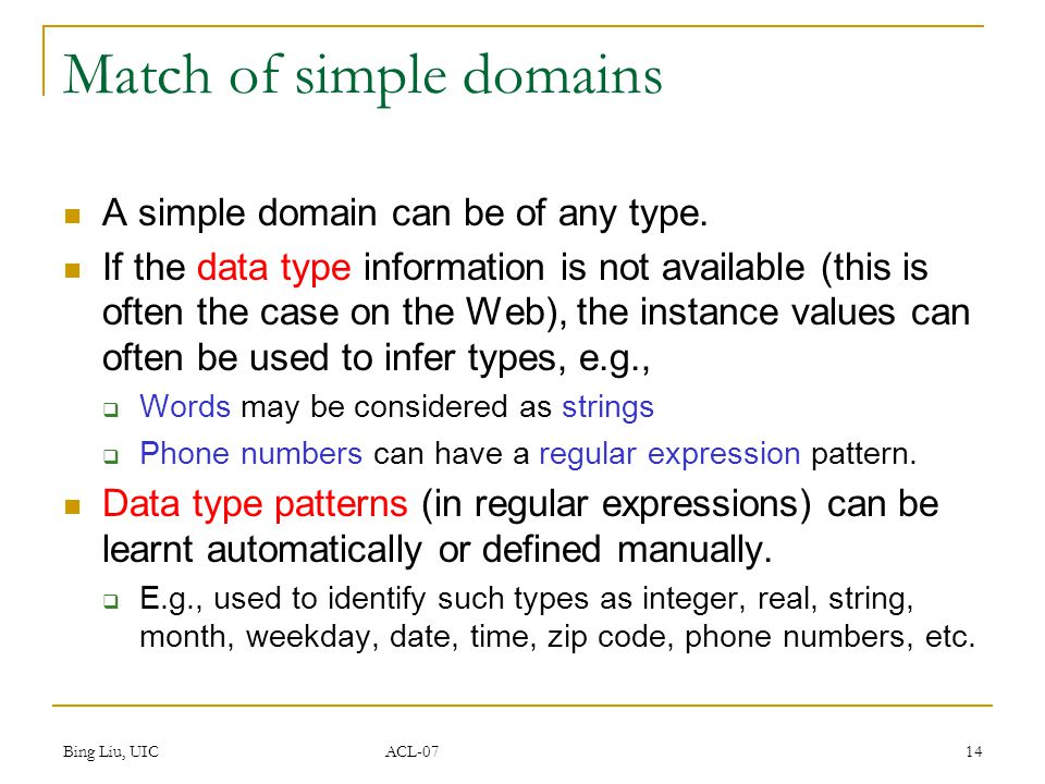 Bing Liu, UIC ACL-07 14 Match of simple domains A simple domain can be of any type. If the data type information is not available (this is often the c