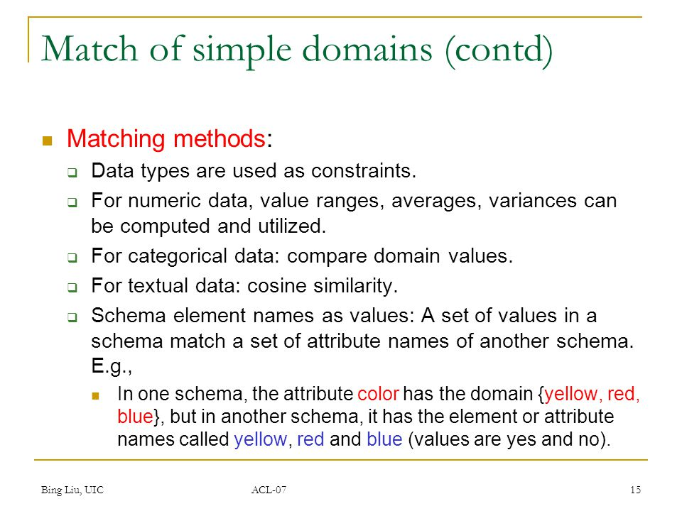 Bing Liu, UIC ACL-07 15 Match of simple domains (contd) Matching methods:  Data types are used as constraints.  For numeric data, value ranges, aver