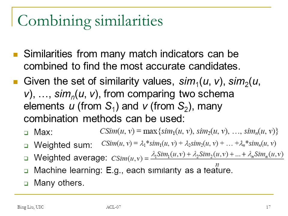 Bing Liu, UIC ACL-07 17 Combining similarities Similarities from many match indicators can be combined to find the most accurate candidates.