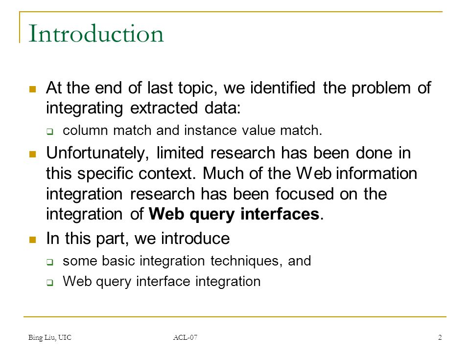 Bing Liu, UIC ACL-07 2 Introduction At the end of last topic, we identified the problem of integrating extracted data:  column match and instance value match.