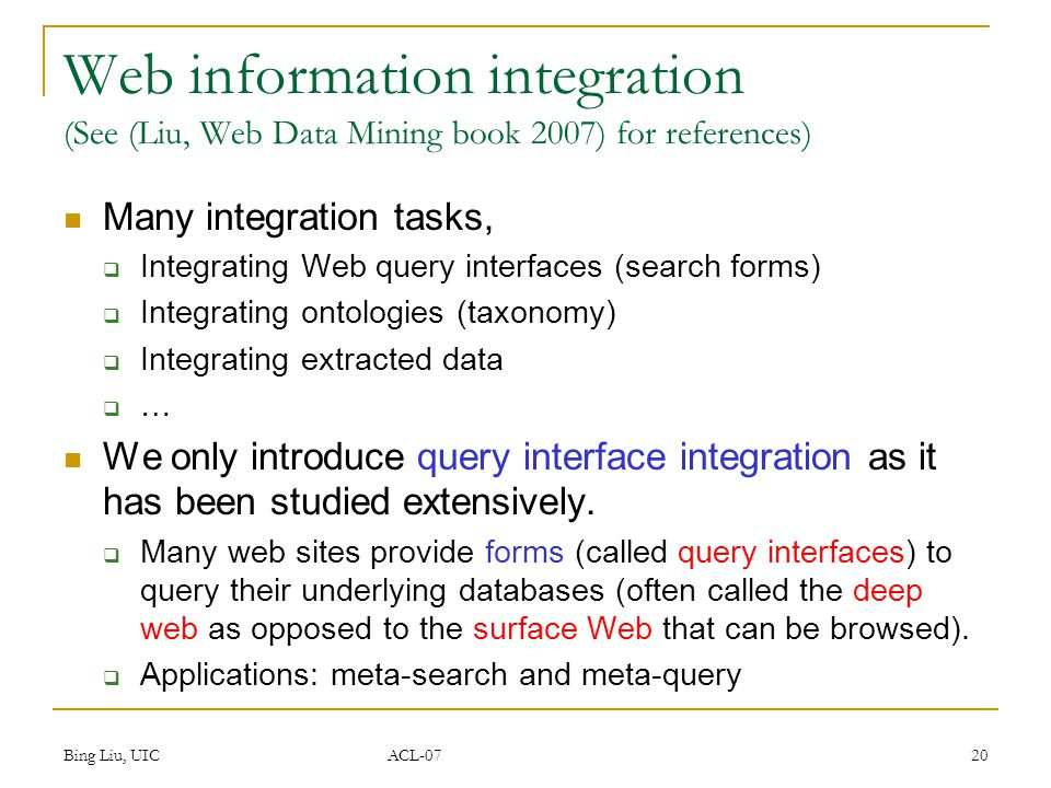 Bing Liu, UIC ACL-07 20 Web information integration (See (Liu, Web Data Mining book 2007) for references) Many integration tasks,  Integrating Web query interfaces (search forms)  Integrating ontologies (taxonomy)  Integrating extracted data  … We only introduce query interface integration as it has been studied extensively.