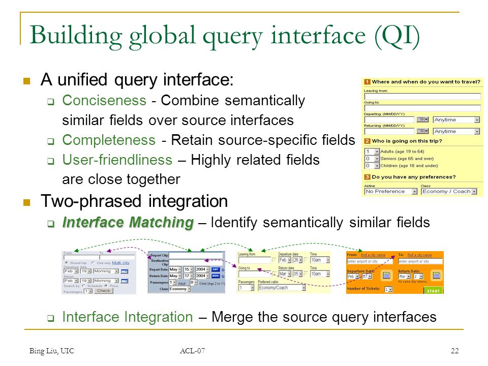 Bing Liu, UIC ACL-07 22 Building global query interface (QI) A unified query interface:  Conciseness - Combine semantically similar fields over source interfaces  Completeness - Retain source-specific fields  User-friendliness – Highly related fields are close together Two-phrased integration  Interface Matching  Interface Matching – Identify semantically similar fields  Interface Integration – Merge the source query interfaces