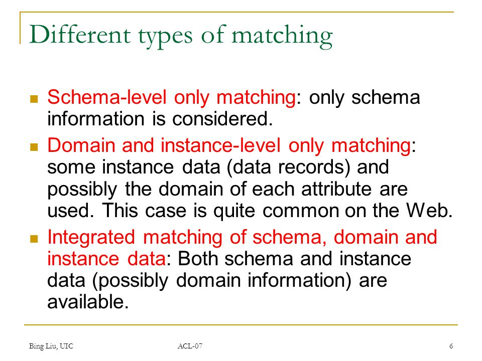 Bing Liu, UIC ACL-07 6 Different types of matching Schema-level only matching: only schema information is considered. Domain and instance-level only m