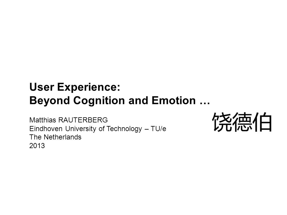 User Experience: Beyond Cognition and Emotion … Matthias RAUTERBERG Eindhoven University of Technology – TU/e The Netherlands 2013