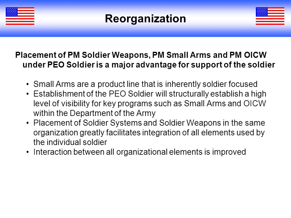 Reorganization Placement of PM Soldier Weapons, PM Small Arms and PM OICW under PEO Soldier is a major advantage for support of the soldier Small Arms are a product line that is inherently soldier focused Establishment of the PEO Soldier will structurally establish a high level of visibility for key programs such as Small Arms and OICW within the Department of the Army Placement of Soldier Systems and Soldier Weapons in the same organization greatly facilitates integration of all elements used by the individual soldier Interaction between all organizational elements is improved