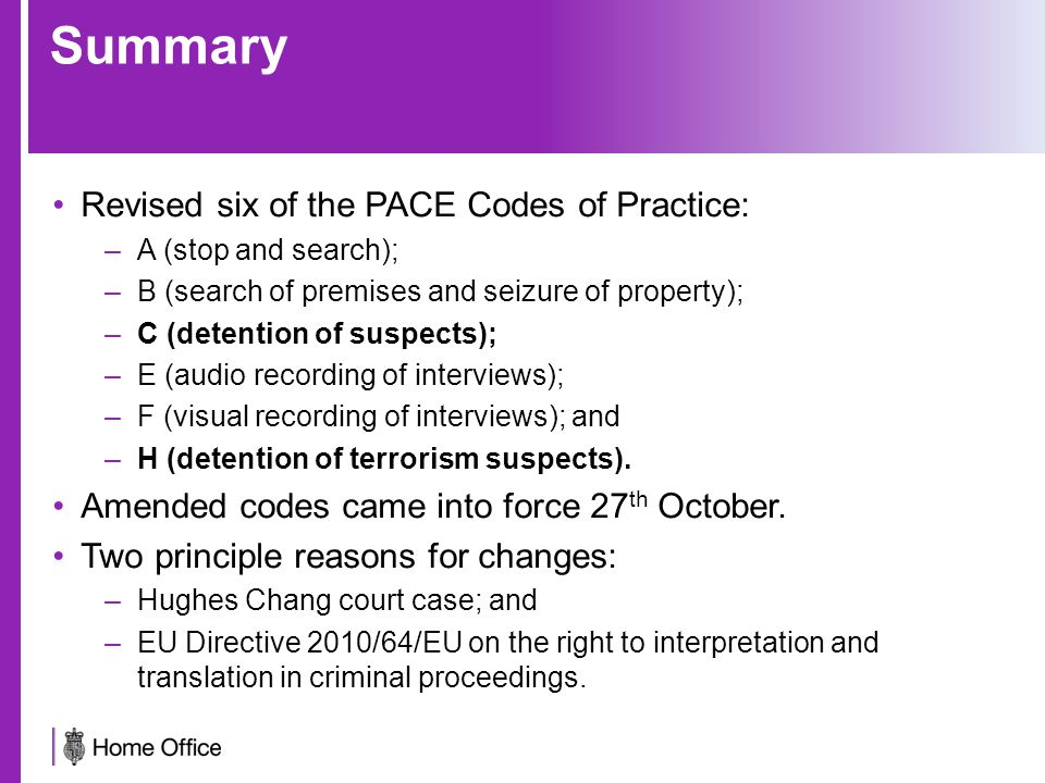 Summary Revised six of the PACE Codes of Practice: –A (stop and search); –B (search of premises and seizure of property); –C (detention of suspects); –E (audio recording of interviews); –F (visual recording of interviews); and –H (detention of terrorism suspects).