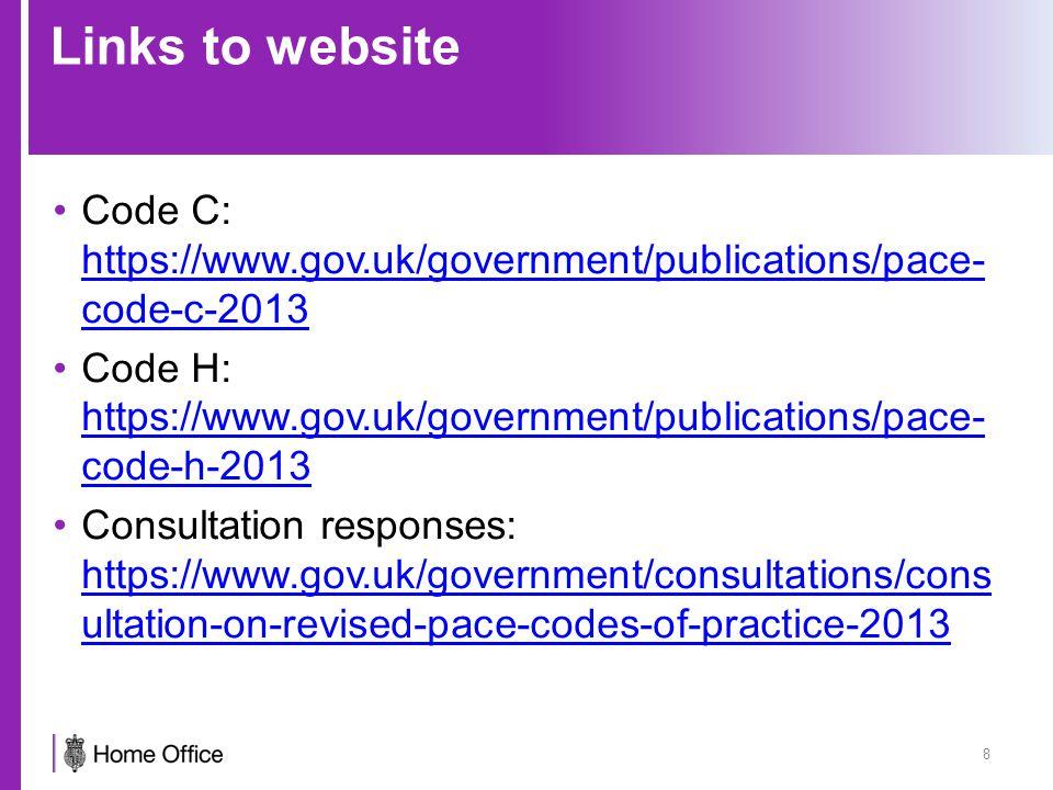 Links to website Code C: https://www.gov.uk/government/publications/pace- code-c-2013 https://www.gov.uk/government/publications/pace- code-c-2013 Code H: https://www.gov.uk/government/publications/pace- code-h-2013 https://www.gov.uk/government/publications/pace- code-h-2013 Consultation responses: https://www.gov.uk/government/consultations/cons ultation-on-revised-pace-codes-of-practice-2013 https://www.gov.uk/government/consultations/cons ultation-on-revised-pace-codes-of-practice-2013 8