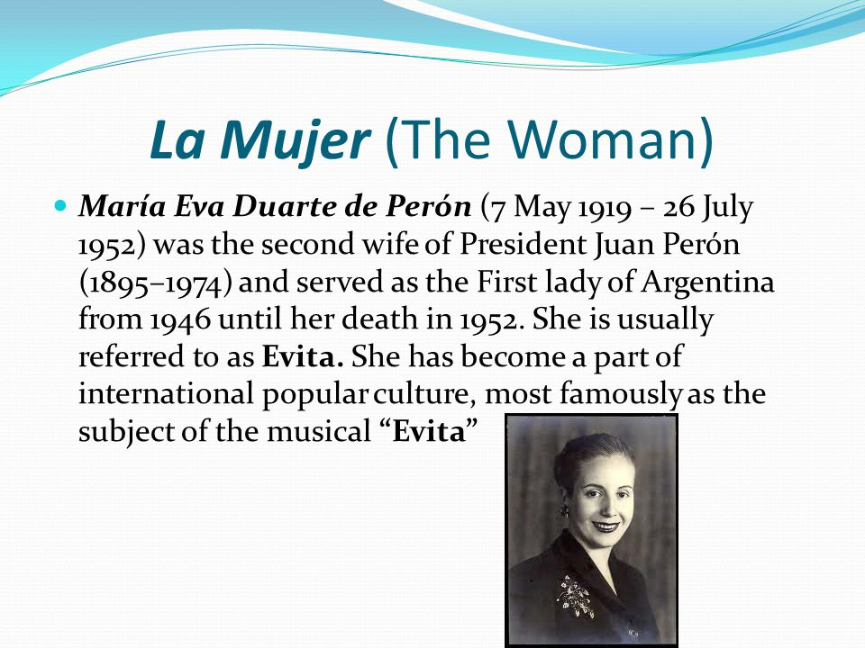 La Mujer (The Woman) María Eva Duarte de Perón (7 May 1919 – 26 July 1952) was the second wife of President Juan Perón (1895–1974) and served as the First lady of Argentina from 1946 until her death in 1952.