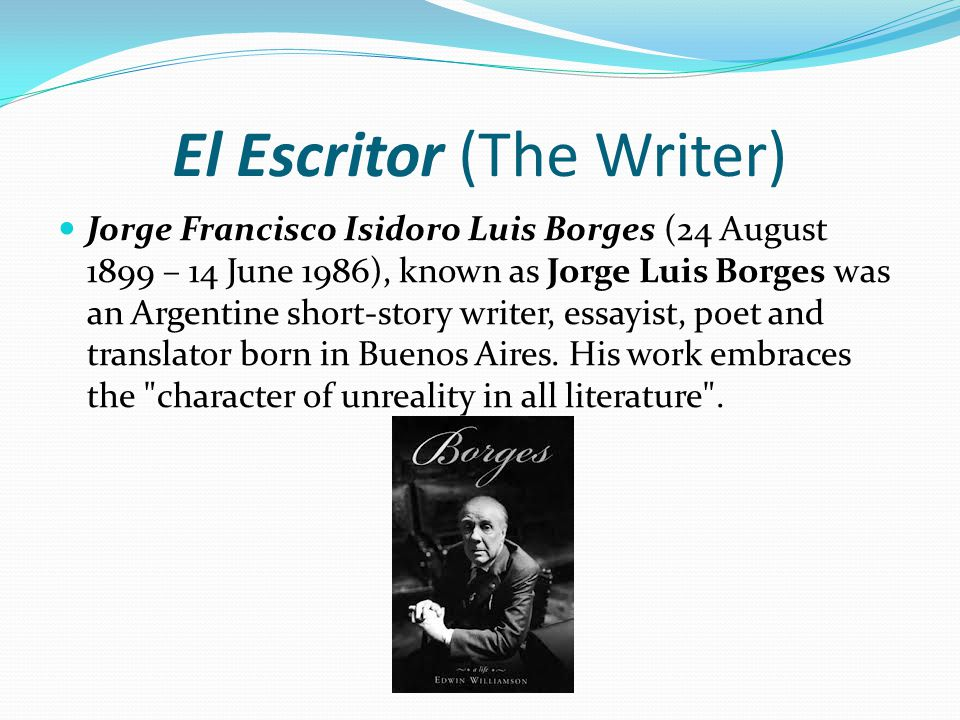 El Escritor (The Writer) Jorge Francisco Isidoro Luis Borges (24 August 1899 – 14 June 1986), known as Jorge Luis Borges was an Argentine short-story writer, essayist, poet and translator born in Buenos Aires.