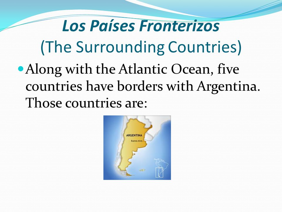 Los Países Fronterizos (The Surrounding Countries) Along with the Atlantic Ocean, five countries have borders with Argentina.