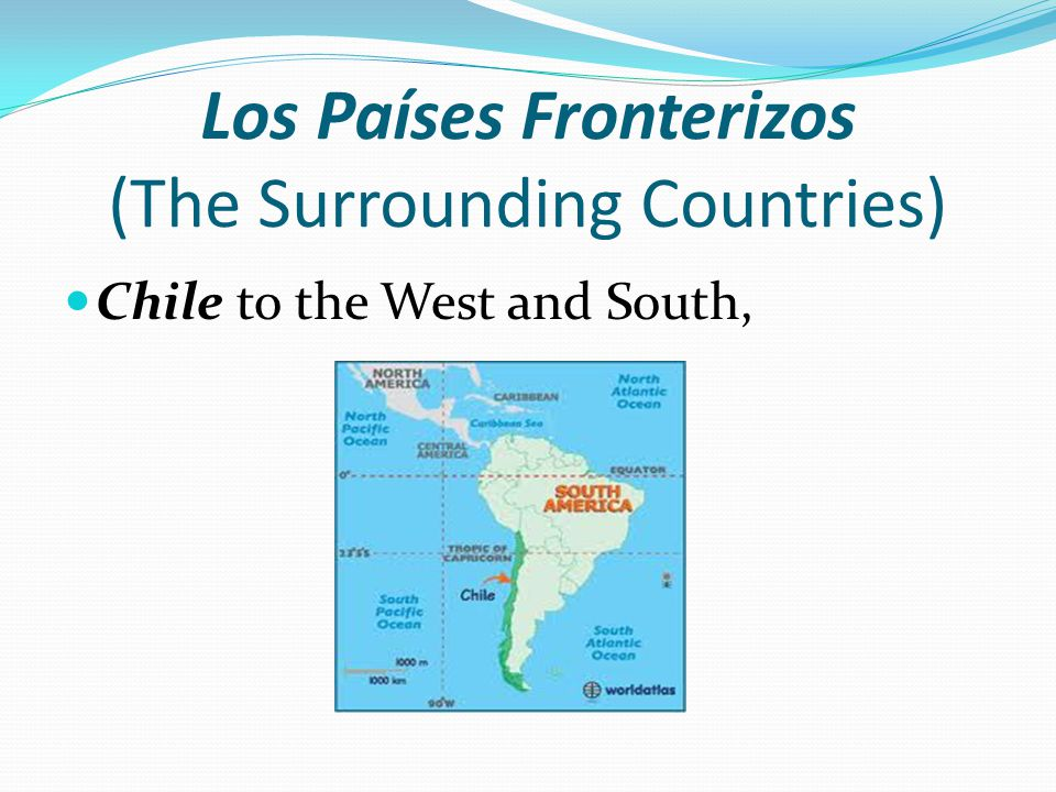 Los Países Fronterizos (The Surrounding Countries) Chile to the West and South,