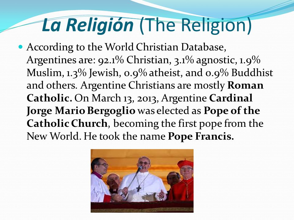 La Religión (The Religion) According to the World Christian Database, Argentines are: 92.1% Christian, 3.1% agnostic, 1.9% Muslim, 1.3% Jewish, 0.9% atheist, and 0.9% Buddhist and others.