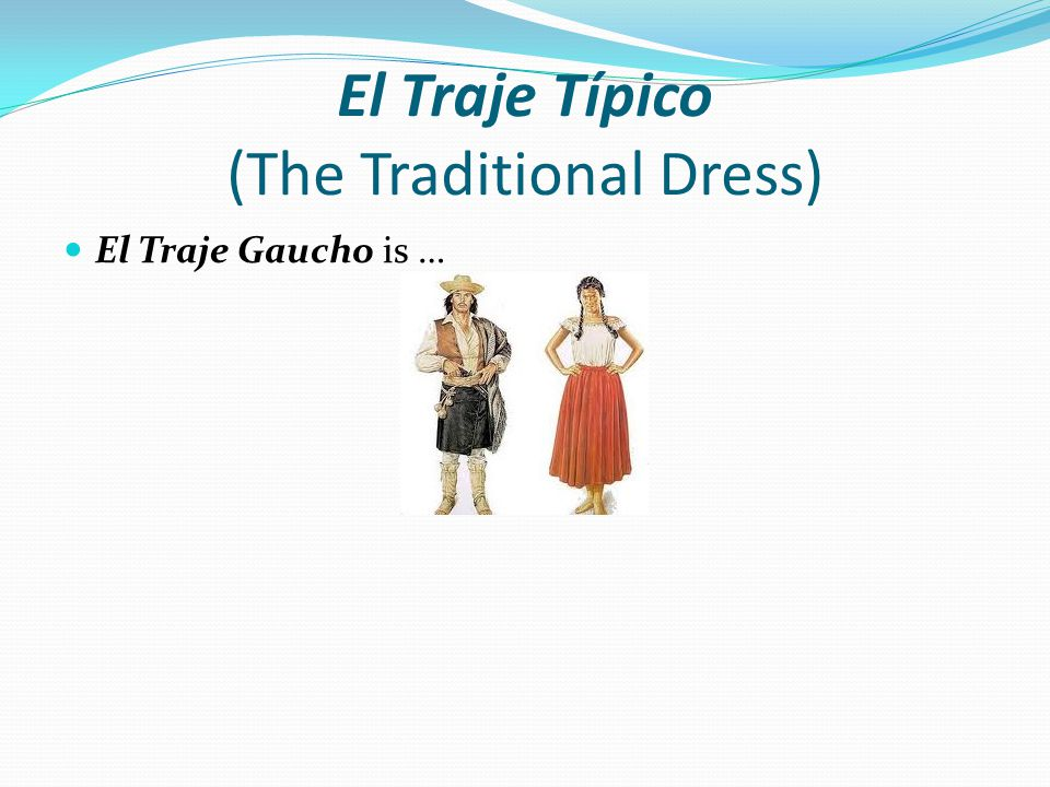 El Traje Típico (The Traditional Dress) El Traje Gaucho is …