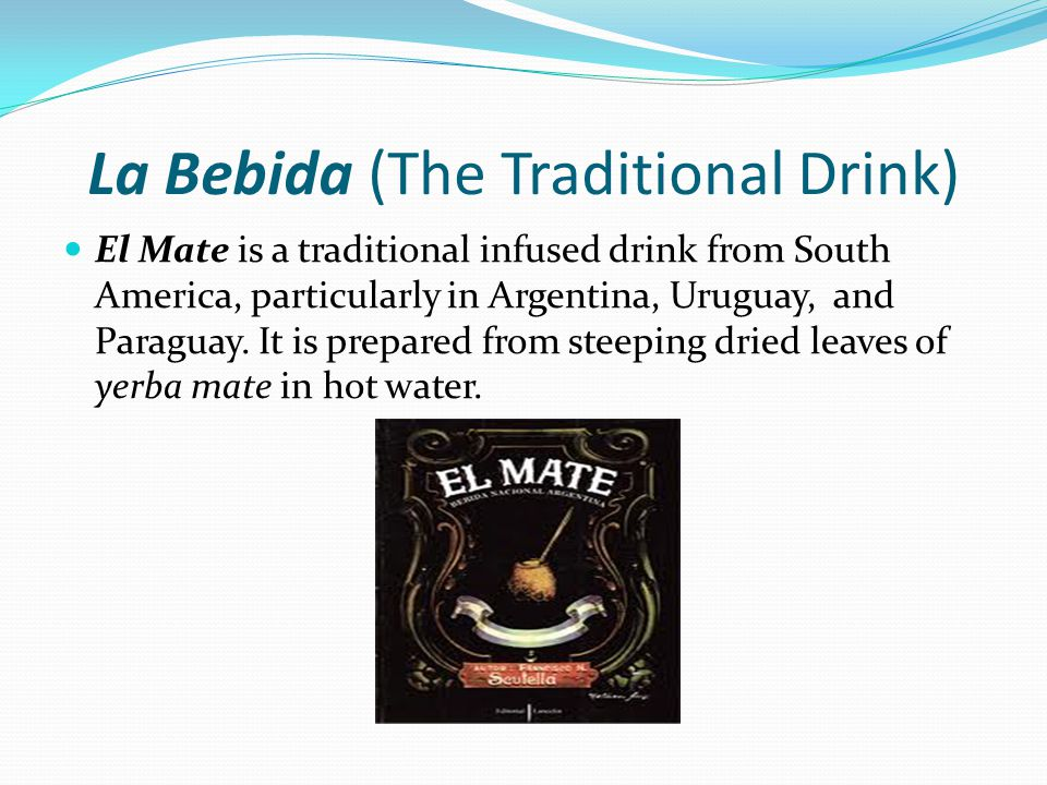 La Bebida (The Traditional Drink) El Mate is a traditional infused drink from South America, particularly in Argentina, Uruguay, and Paraguay.