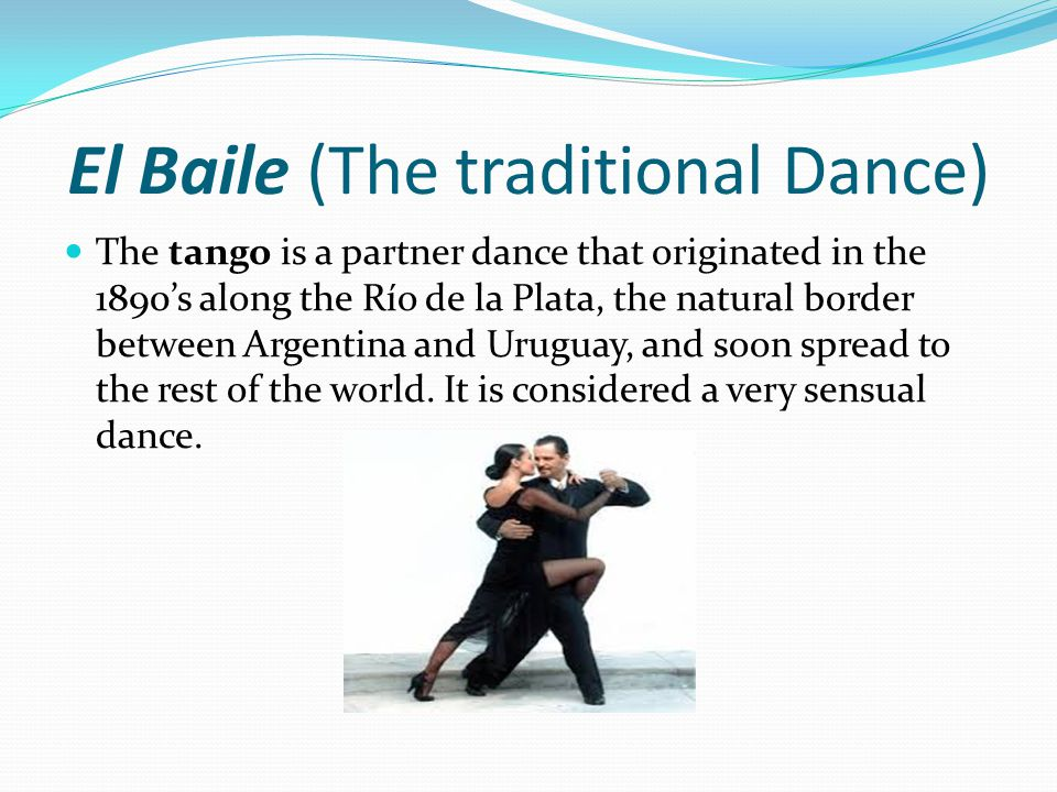 El Baile (The traditional Dance) The tango is a partner dance that originated in the 1890's along the Río de la Plata, the natural border between Argentina and Uruguay, and soon spread to the rest of the world.