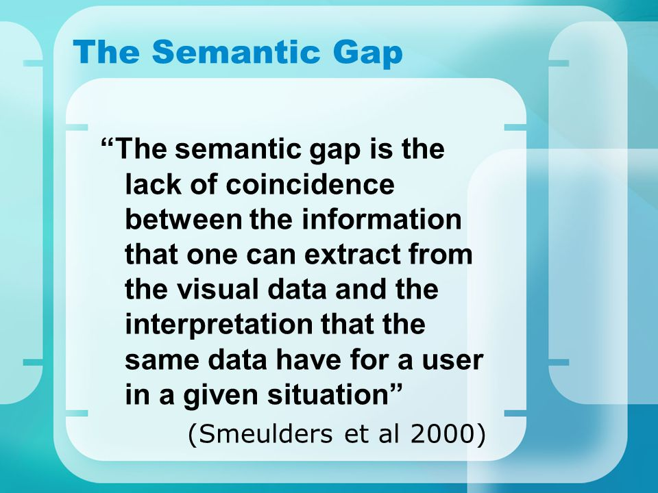 The Semantic Gap The semantic gap is the lack of coincidence between the information that one can extract from the visual data and the interpretation that the same data have for a user in a given situation (Smeulders et al 2000)