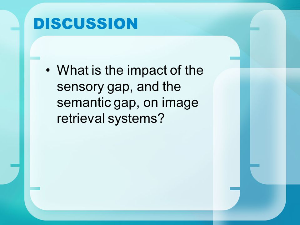 DISCUSSION What is the impact of the sensory gap, and the semantic gap, on image retrieval systems
