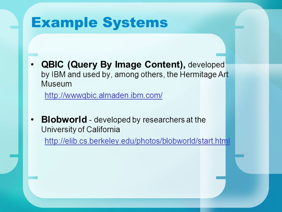 Example Systems QBIC (Query By Image Content), developed by IBM and used by, among others, the Hermitage Art Museum http://wwwqbic.almaden.ibm.com/ Blobworld - developed by researchers at the University of California http://elib.cs.berkeley.edu/photos/blobworld/start.html