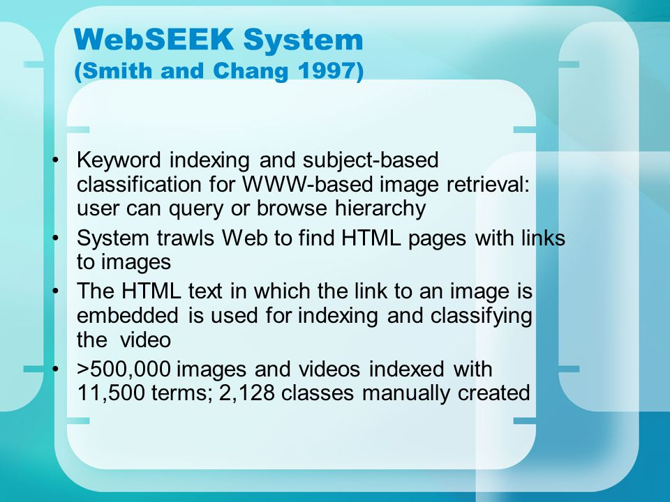WebSEEK System (Smith and Chang 1997) Keyword indexing and subject-based classification for WWW-based image retrieval: user can query or browse hierarchy System trawls Web to find HTML pages with links to images The HTML text in which the link to an image is embedded is used for indexing and classifying the video >500,000 images and videos indexed with 11,500 terms; 2,128 classes manually created
