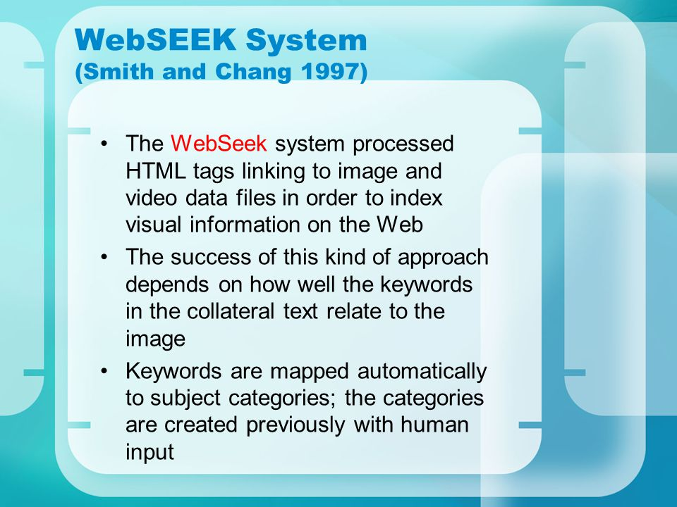 WebSEEK System (Smith and Chang 1997) The WebSeek system processed HTML tags linking to image and video data files in order to index visual information on the Web The success of this kind of approach depends on how well the keywords in the collateral text relate to the image Keywords are mapped automatically to subject categories; the categories are created previously with human input