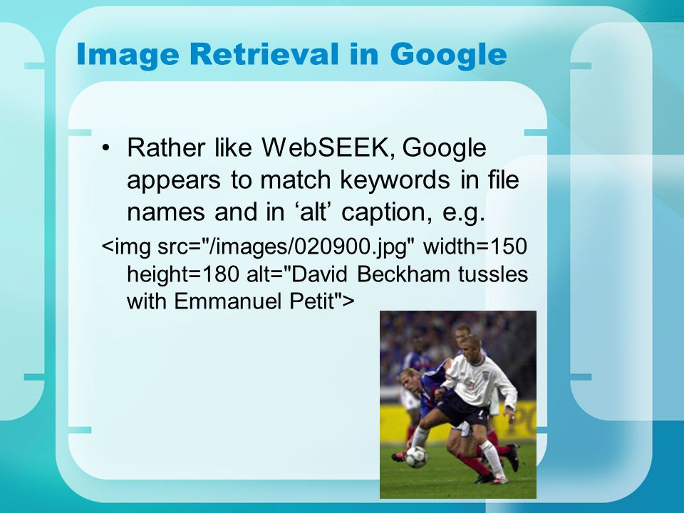 Image Retrieval in Google Rather like WebSEEK, Google appears to match keywords in file names and in 'alt' caption, e.g.