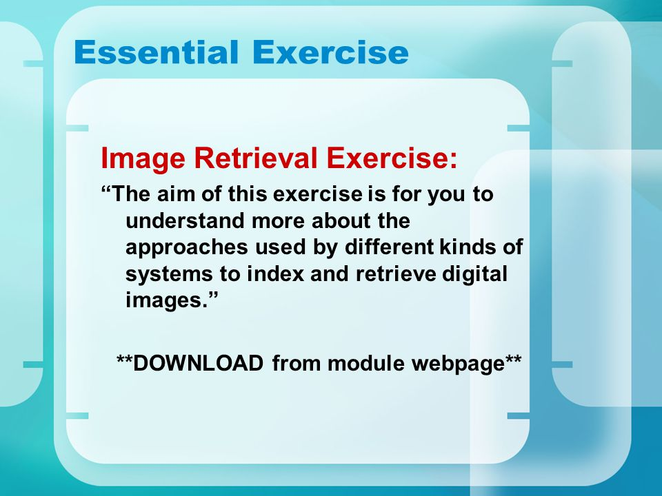 Essential Exercise Image Retrieval Exercise: The aim of this exercise is for you to understand more about the approaches used by different kinds of systems to index and retrieve digital images. **DOWNLOAD from module webpage**