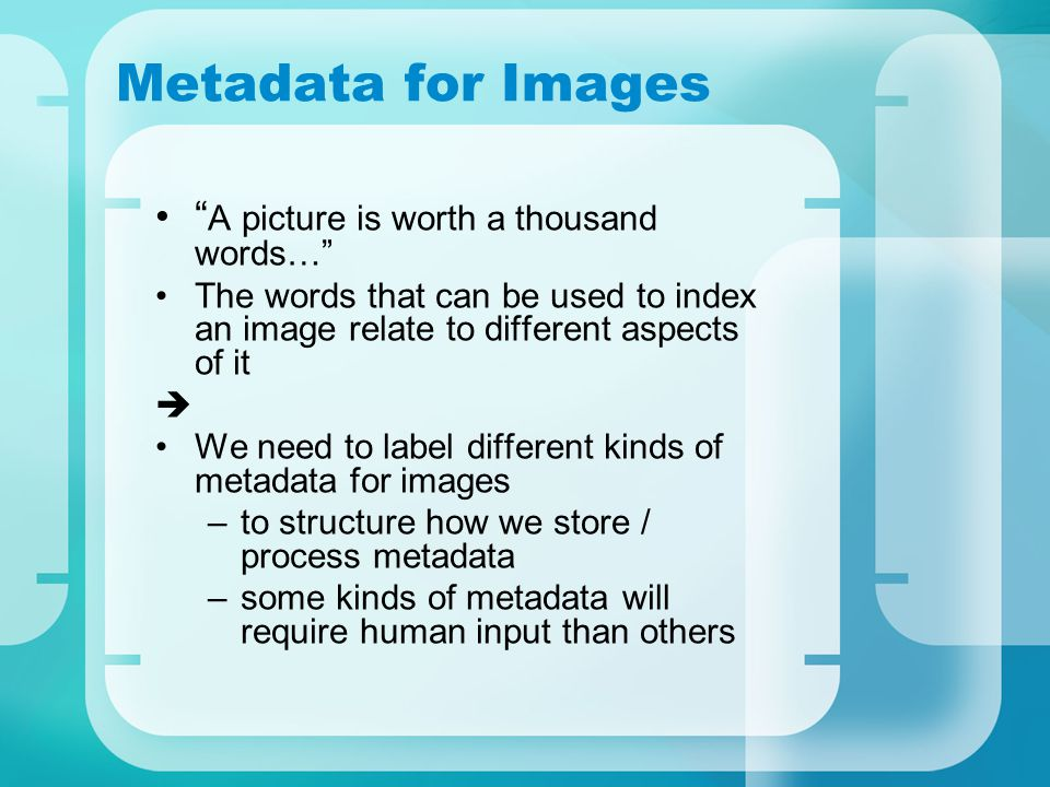 Metadata for Images A picture is worth a thousand words… The words that can be used to index an image relate to different aspects of it  We need to label different kinds of metadata for images –to structure how we store / process metadata –some kinds of metadata will require human input than others