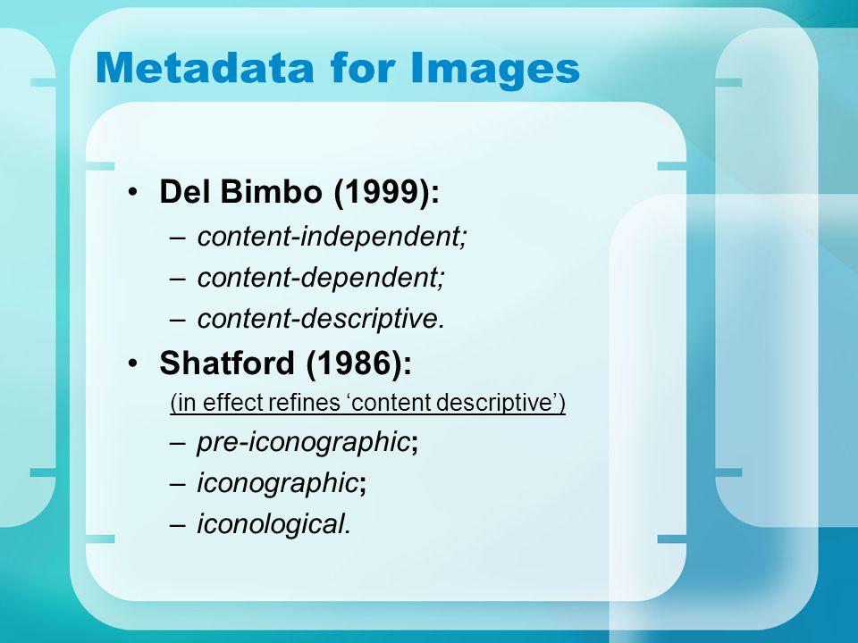 Metadata for Images Del Bimbo (1999): –content-independent; –content-dependent; –content-descriptive.