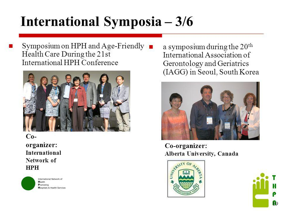 THPATHPA International Symposia – 3/6 Symposium on HPH and Age-Friendly Health Care During the 21st International HPH Conference 19 Co- organizer: International Network of HPH a symposium during the 20 th International Association of Gerontology and Geriatrics (IAGG) in Seoul, South Korea Co-organizer: Alberta University, Canada