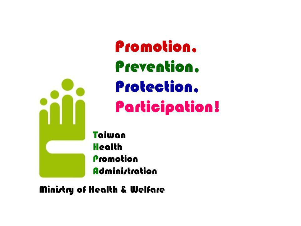 Promotion, Prevention, Protection, Participation! Taiwan Health Promotion Administration Ministry of Health & Welfare