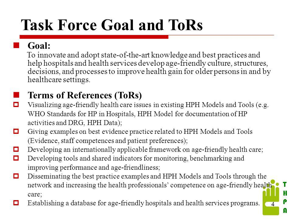 THPATHPA Task Force Goal and ToRs 4 Goal: To innovate and adopt state-of-the-art knowledge and best practices and help hospitals and health services develop age-friendly culture, structures, decisions, and processes to improve health gain for older persons in and by healthcare settings.