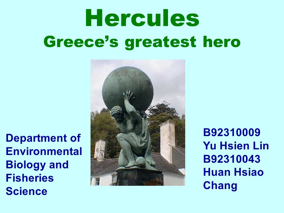 Hercules Greece's greatest hero B92310009 Yu Hsien Lin B92310043 Huan Hsiao Chang Department of Environmental Biology and Fisheries Science