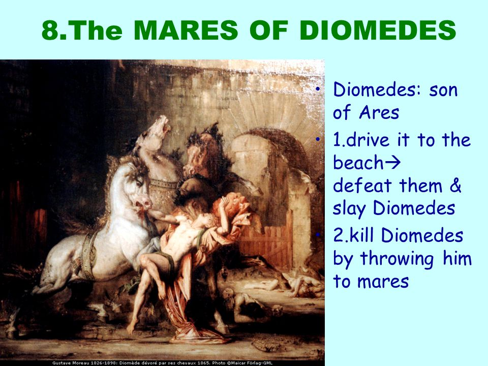 8.The MARES OF DIOMEDES Diomedes: son of Ares 1.drive it to the beach  defeat them & slay Diomedes 2.kill Diomedes by throwing him to mares