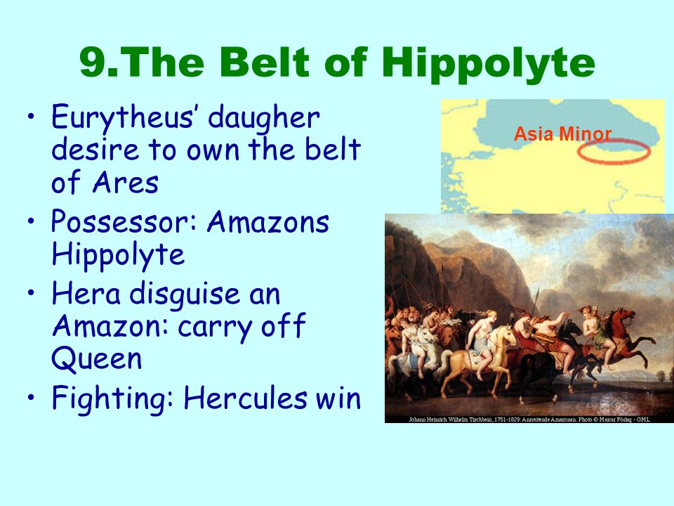 9.The Belt of Hippolyte Asia Minor Eurytheus' daugher desire to own the belt of Ares Possessor: Amazons Hippolyte Hera disguise an Amazon: carry off Queen Fighting: Hercules win