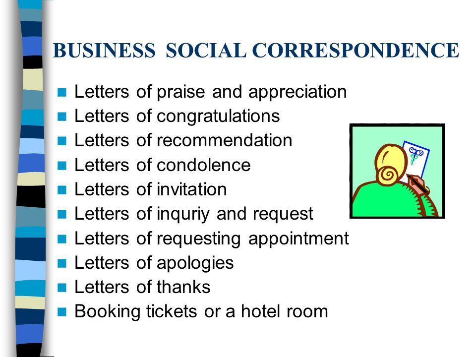 BUSINESS SOCIAL CORRESPONDENCE Letters of praise and appreciation Letters of congratulations Letters of recommendation Letters of condolence Letters of invitation Letters of inquriy and request Letters of requesting appointment Letters of apologies Letters of thanks Booking tickets or a hotel room