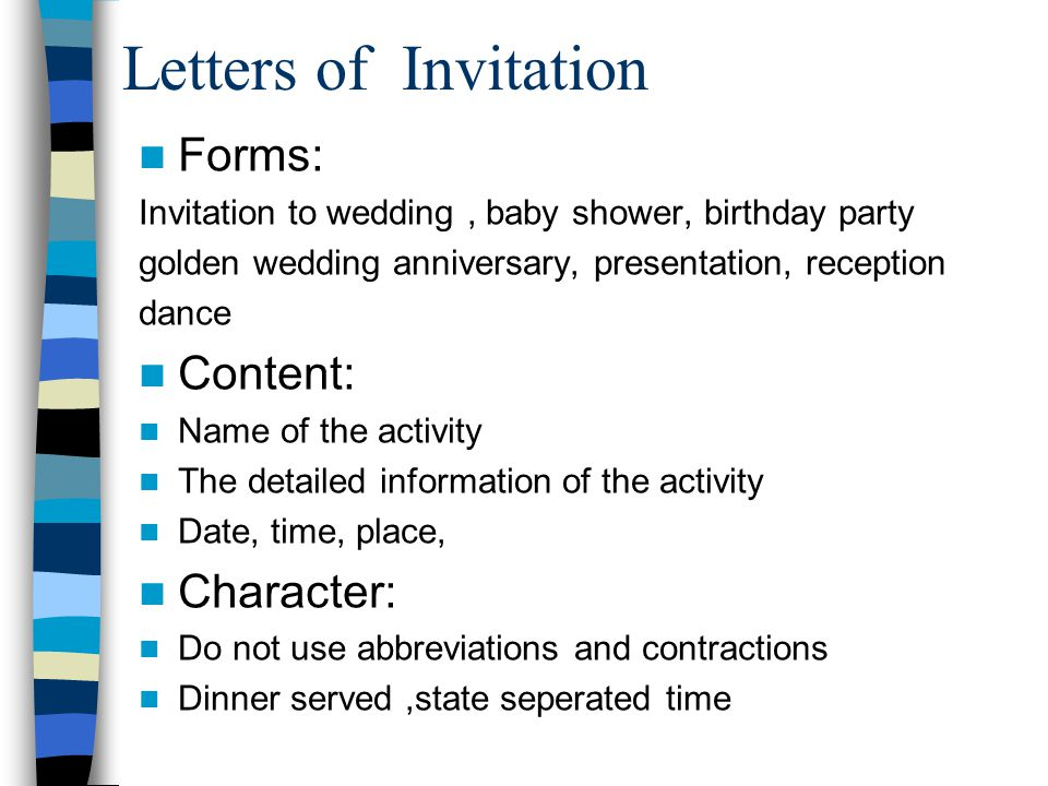 Letters of Invitation Forms: Invitation to wedding, baby shower, birthday party golden wedding anniversary, presentation, reception dance Content: Name of the activity The detailed information of the activity Date, time, place, Character: Do not use abbreviations and contractions Dinner served,state seperated time