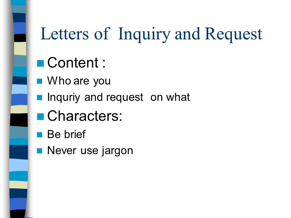 Letters of Inquiry and Request Content : Who are you Inquriy and request on what Characters: Be brief Never use jargon