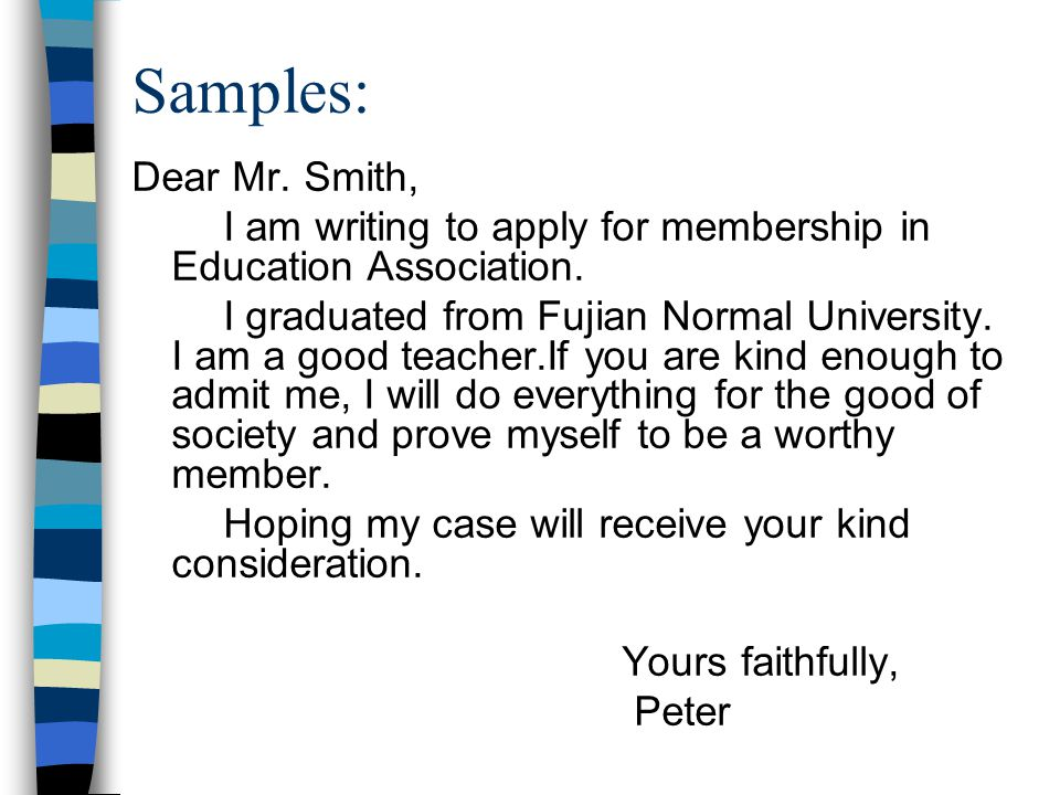 Samples: Dear Mr. Smith, I am writing to apply for membership in Education Association.