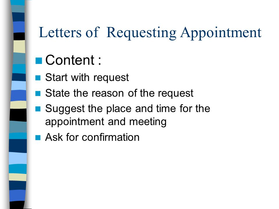 Letters of Requesting Appointment Content : Start with request State the reason of the request Suggest the place and time for the appointment and meeting Ask for confirmation