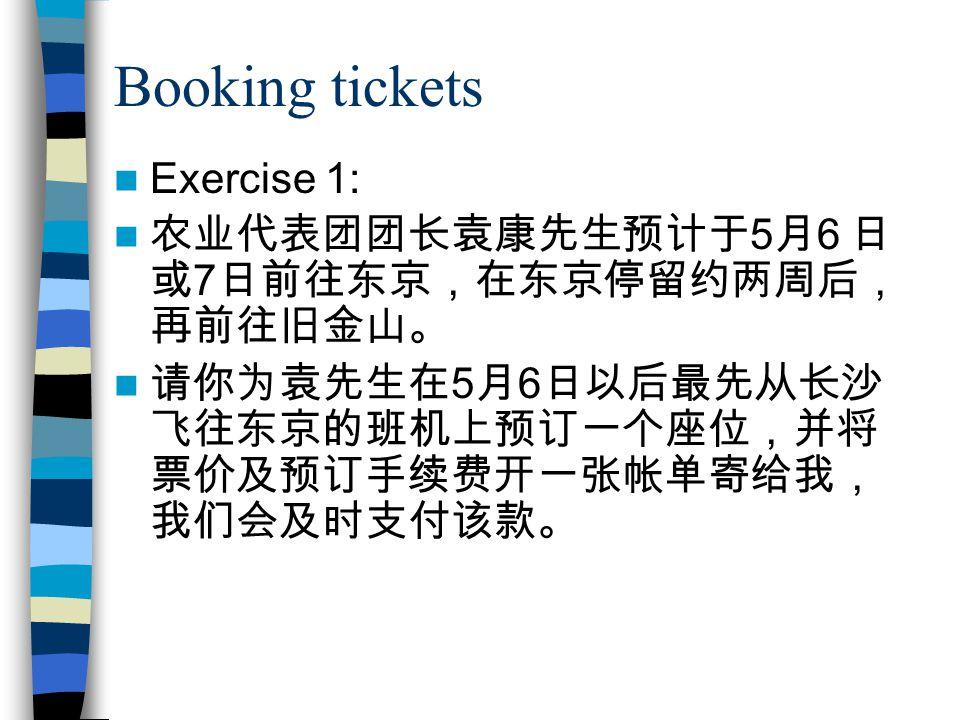 Booking tickets Exercise 1: 农业代表团团长袁康先生预计于 5 月 6 日 或 7 日前往东京,在东京停留约两周后, 再前往旧金山。 请你为袁先生在 5 月 6 日以后最先从长沙 飞往东京的班机上预订一个座位,并将 票价及预订手续费开一张帐单寄给我, 我们会及时支付该款。