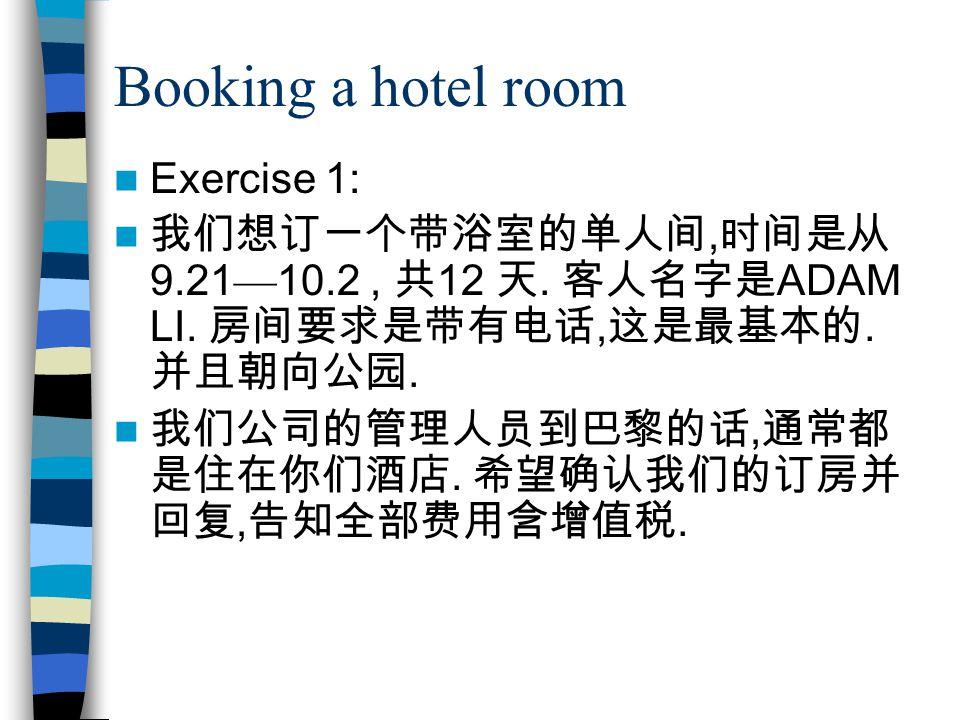 Booking a hotel room Exercise 1: 我们想订一个带浴室的单人间, 时间是从 9.21 — 10.2, 共 12 天. 客人名字是 ADAM LI. 房间要求是带有电话, 这是最基本的. 并且朝向公园. 我们公司的管理人员到巴黎的话, 通常都 是住在你们酒店. 希望确认我