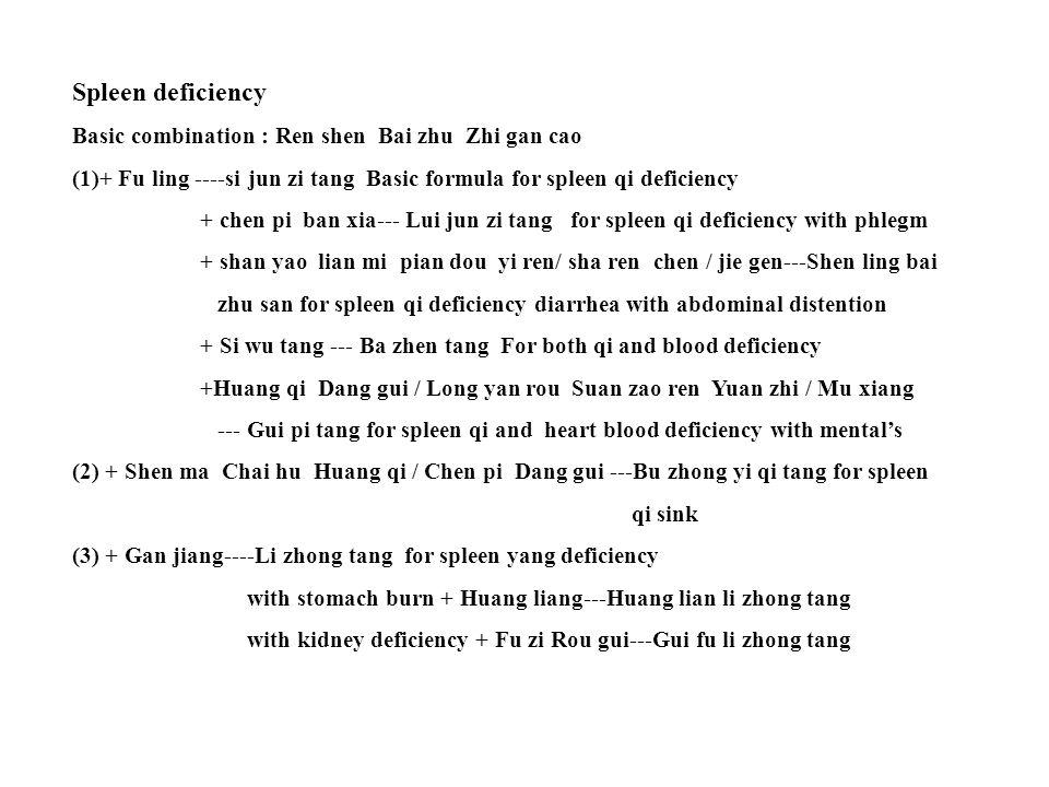 Spleen deficiency Basic combination : Ren shen Bai zhu Zhi gan cao (1)+ Fu ling ----si jun zi tang Basic formula for spleen qi deficiency + chen pi ban xia--- Lui jun zi tang for spleen qi deficiency with phlegm + shan yao lian mi pian dou yi ren/ sha ren chen / jie gen---Shen ling bai zhu san for spleen qi deficiency diarrhea with abdominal distention + Si wu tang --- Ba zhen tang For both qi and blood deficiency +Huang qi Dang gui / Long yan rou Suan zao ren Yuan zhi / Mu xiang --- Gui pi tang for spleen qi and heart blood deficiency with mental's (2) + Shen ma Chai hu Huang qi / Chen pi Dang gui ---Bu zhong yi qi tang for spleen qi sink (3) + Gan jiang----Li zhong tang for spleen yang deficiency with stomach burn + Huang liang---Huang lian li zhong tang with kidney deficiency + Fu zi Rou gui---Gui fu li zhong tang