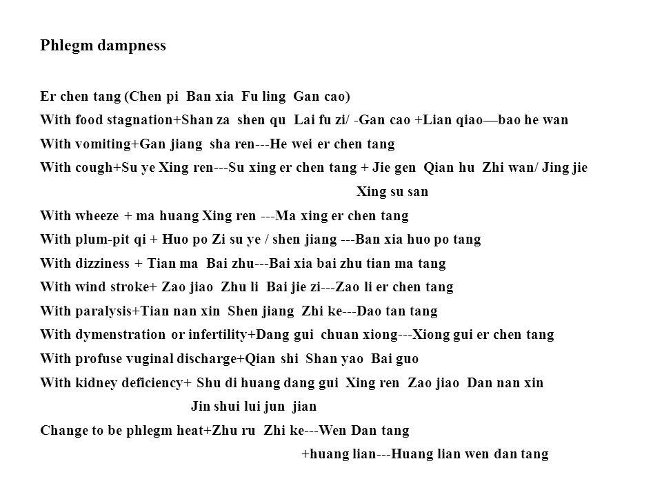 Phlegm dampness Er chen tang (Chen pi Ban xia Fu ling Gan cao) With food stagnation+Shan za shen qu Lai fu zi/ -Gan cao +Lian qiao—bao he wan With vomiting+Gan jiang sha ren---He wei er chen tang With cough+Su ye Xing ren---Su xing er chen tang + Jie gen Qian hu Zhi wan/ Jing jie Xing su san With wheeze + ma huang Xing ren ---Ma xing er chen tang With plum-pit qi + Huo po Zi su ye / shen jiang ---Ban xia huo po tang With dizziness + Tian ma Bai zhu---Bai xia bai zhu tian ma tang With wind stroke+ Zao jiao Zhu li Bai jie zi---Zao li er chen tang With paralysis+Tian nan xin Shen jiang Zhi ke---Dao tan tang With dymenstration or infertility+Dang gui chuan xiong---Xiong gui er chen tang With profuse vuginal discharge+Qian shi Shan yao Bai guo With kidney deficiency+ Shu di huang dang gui Xing ren Zao jiao Dan nan xin Jin shui lui jun jian Change to be phlegm heat+Zhu ru Zhi ke---Wen Dan tang +huang lian---Huang lian wen dan tang
