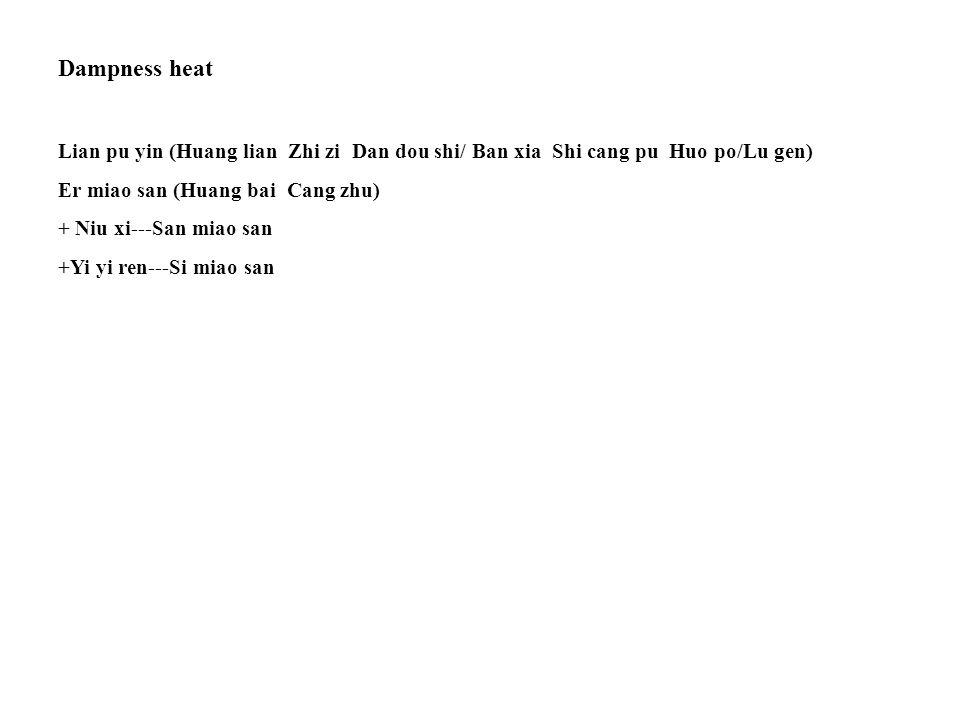 Dampness heat Lian pu yin (Huang lian Zhi zi Dan dou shi/ Ban xia Shi cang pu Huo po/Lu gen) Er miao san (Huang bai Cang zhu) + Niu xi---San miao san +Yi yi ren---Si miao san