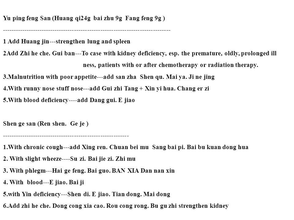 Yu ping feng San (Huang qi24g bai zhu 9g Fang feng 9g ) ----------------------------------------------------------------------------- 1 Add Huang jin---strengthen lung and spleen 2Add Zhi he che.