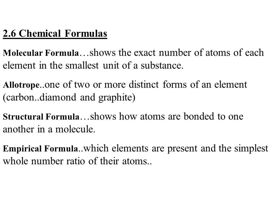 2.6 Chemical Formulas Molecular Formula …shows the exact number of atoms of each element in the smallest unit of a substance. Allotrope..one of two or