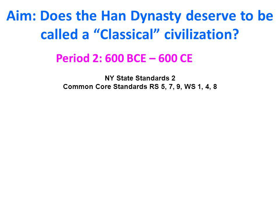 """Aim: Does the Han Dynasty deserve to be called a """"Classical"""" civilization? Period 2: 600 BCE – 600 CE NY State Standards 2 Common Core Standards RS 5,"""