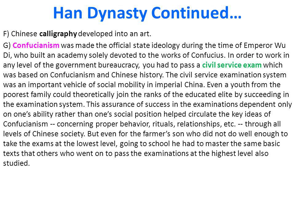 Han Dynasty Continued… F) Chinese calligraphy developed into an art. G) Confucianism was made the official state ideology during the time of Emperor W