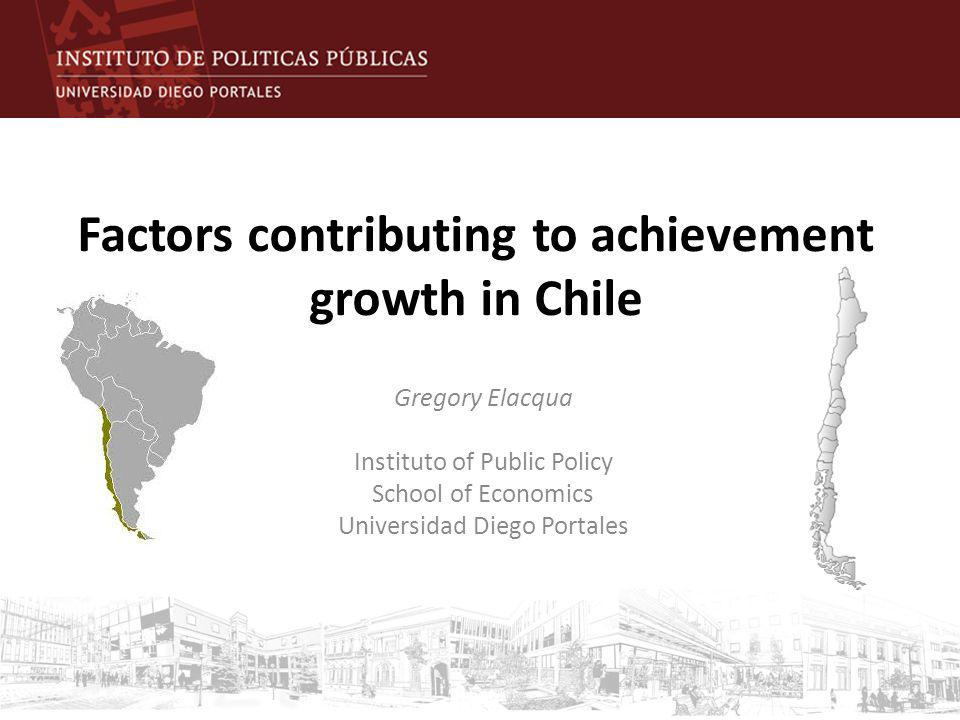 Factors contributing to achievement growth in Chile Gregory Elacqua Instituto of Public Policy School of Economics Universidad Diego Portales